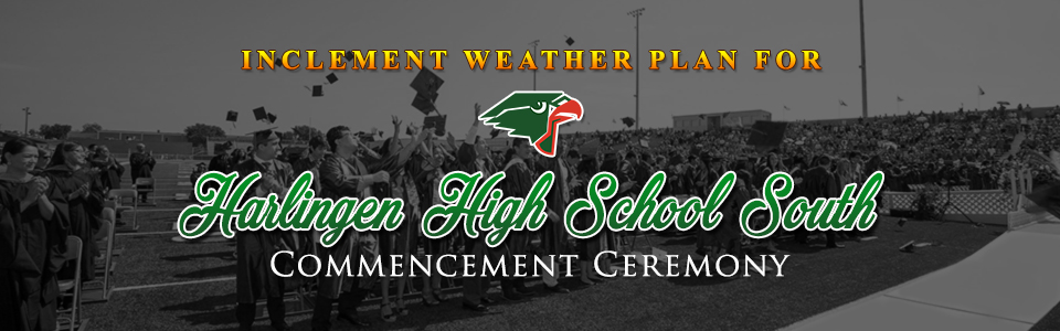 Inclement Weather Plan for Harlingen High School South Commencement Ceremony